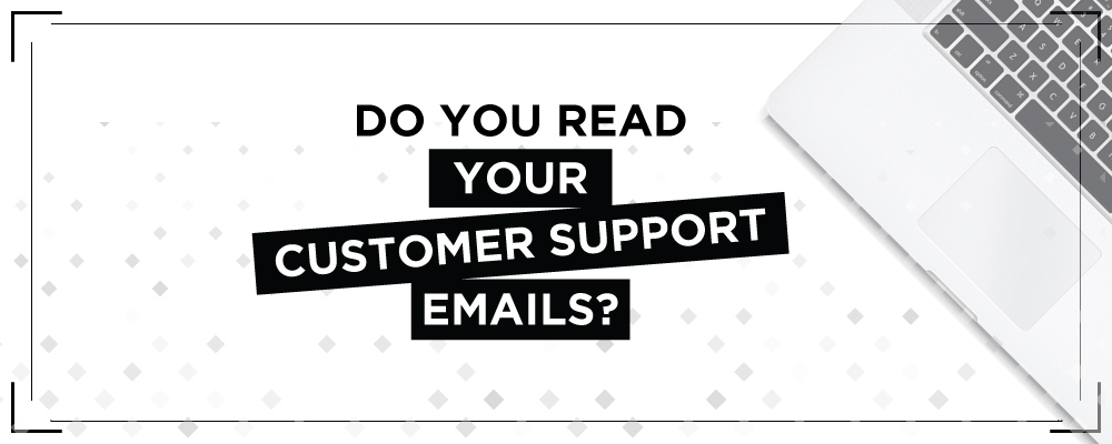 Do you read your customer support emails?